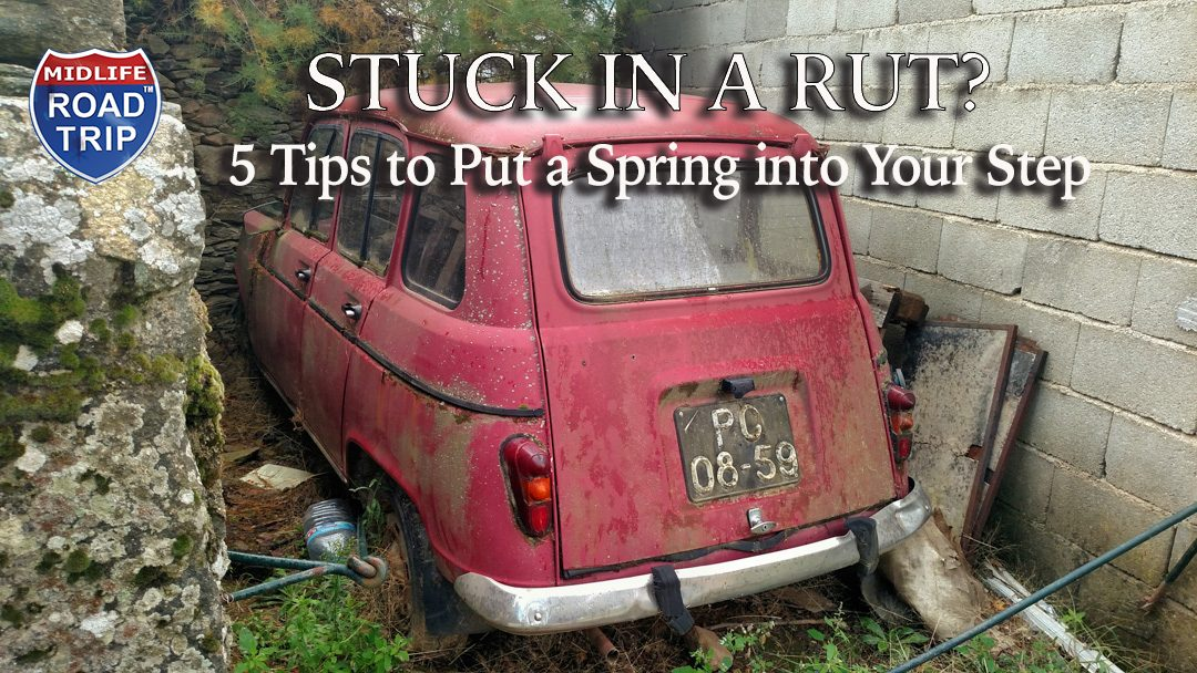 Stuck in a Rut? 5-Tips to put a spring into your step